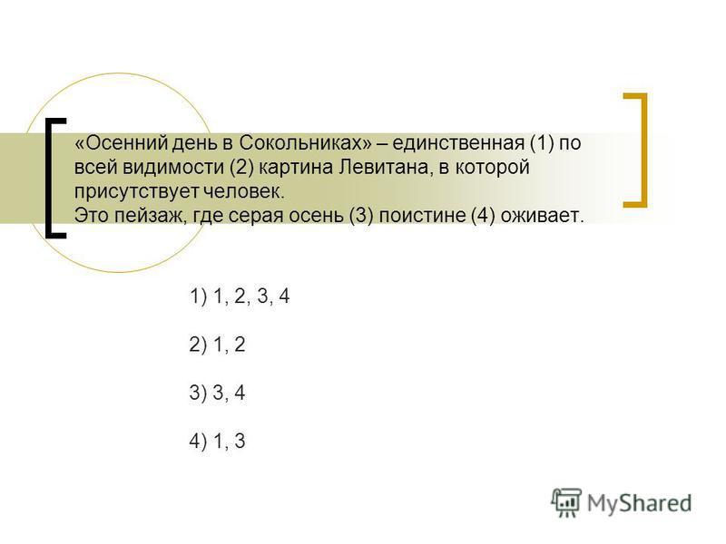 «Осенний день в Сокольниках» – единственная (1) по всей видимости (2) картина Левитана, в которой присутствует человек. Это пейзаж, где серая осень (3) поистине (4) оживает. 1) 1, 2, 3, 4 2) 1, 2 3) 3, 4 4) 1, 3