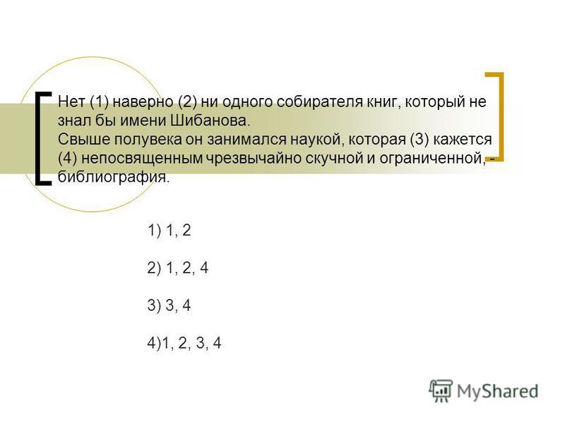 Нет (1) наверно (2) ни одного собирателя книг, который не знал бы имени Шибанова. Свыше полувека он занимался наукой, которая (3) кажется (4) непосвященным чрезвычайно скучной и ограниченной, - библиография. 1) 1, 2 2) 1, 2, 4 3) 3, 4 4)1, 2, 3, 4