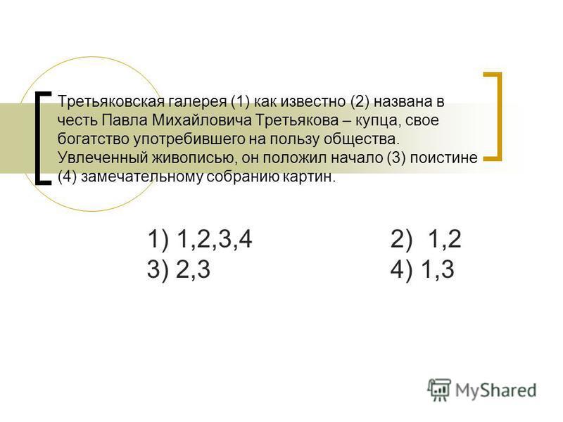 Третьяковская галерея (1) как известно (2) названа в честь Павла Михайловича Третьякова – купца, свое богатство употребившего на пользу общества. Увлеченный живописью, он положил начало (3) поистине (4) замечательному собранию картин. 1) 1,2,3,4 2) 1