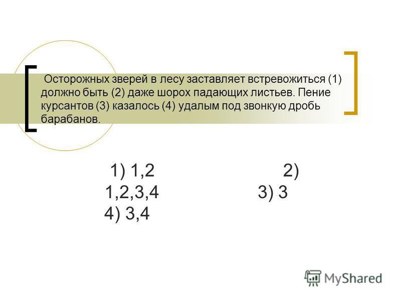 Осторожных зверей в лесу заставляет встревожиться (1) должно быть (2) даже шорох падающих листьев. Пение курсантов (3) казалось (4) удалым под звонкую дробь барабанов. 1) 1,2 2) 1,2,3,4 3) 3 4) 3,4