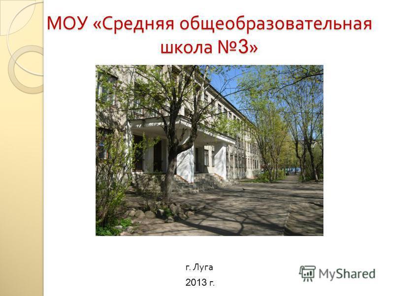 МОУ « Средняя общеобразовательная школа 3 » 2013 г. г. Луга