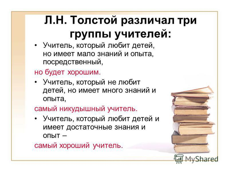 Л.Н. Толстой различал три группы учителей: Учитель, который любит детей, но имеет мало знаний и опыта, посредственный, но будет хорошим. Учитель, который не любит детей, но имеет много знаний и опыта, самый никудышный учитель. Учитель, который любит