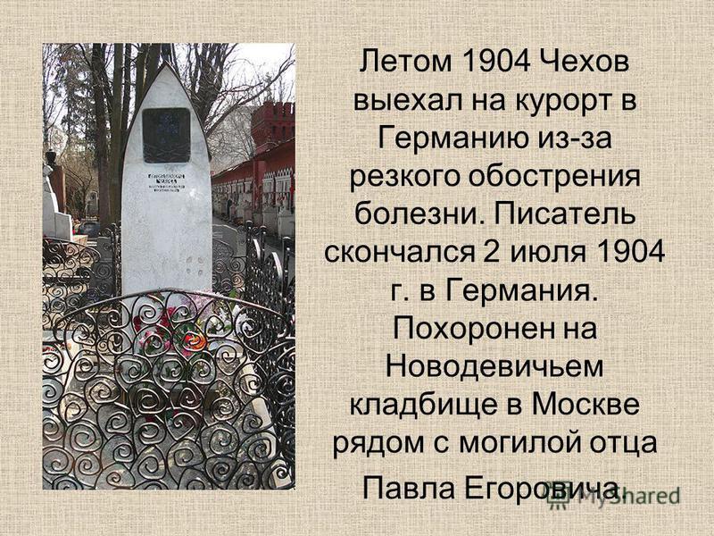 Летом 1904 Чехов выехал на курорт в Германию из-за резкого обострения болезни. Писатель скончался 2 июля 1904 г. в Германия. Похоронен на Новодевичьем кладбище в Москве рядом с могилой отца Павла Егоровича.