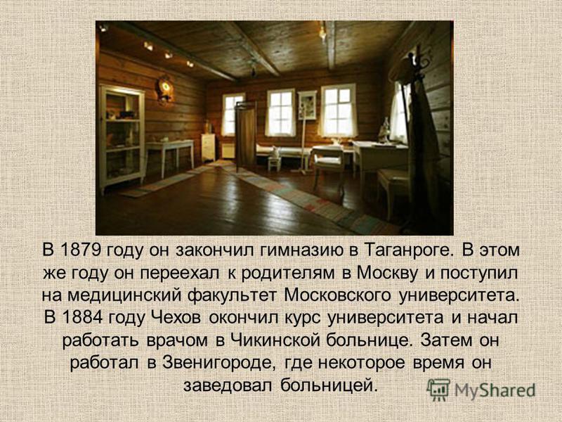 В 1879 году он закончил гимназию в Таганроге. В этом же году он переехал к родителям в Москву и поступил на медицинский факультет Московского университета. В 1884 году Чехов окончил курс университета и начал работать врачом в Чикинской больнице. Зате