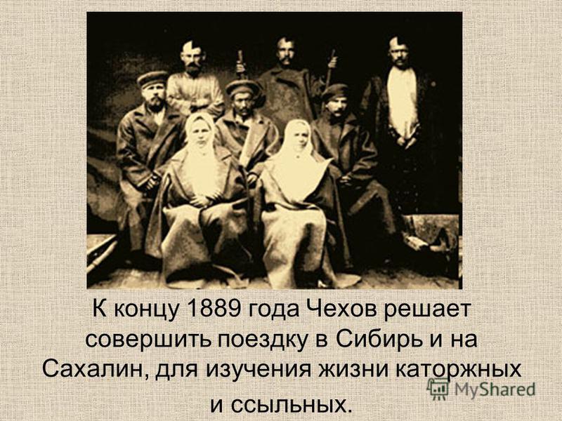 К концу 1889 года Чехов решает совершить поездку в Сибирь и на Сахалин, для изучения жизни каторжных и ссыльных.