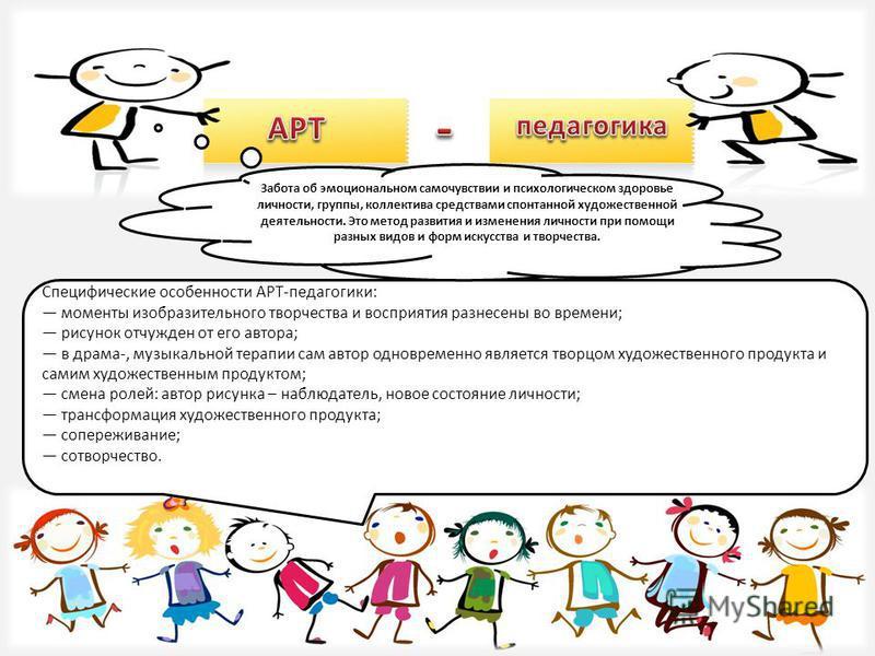 Специфические особенности АРТ-педагогики: моменты изобразительного творчества и восприятия разнесены во времени; рисунок отчужден от его автора; в драма-, музыкальной терапии сам автор одновременно является творцом художественного продукта и самим ху