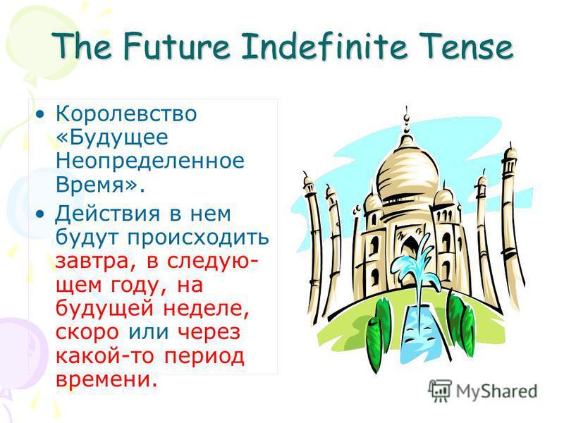 The Future Indefinite Tense Королевство «Будущее Неопределенное Время». Действия в нем будут происходить завтра, в следующем году, на будущей неделе, скоро или через какой-то период времени.
