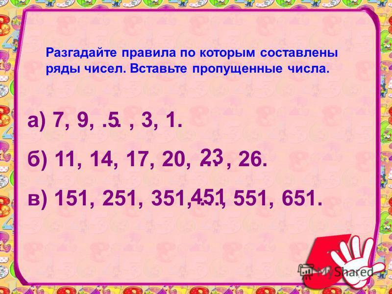 Разгадайте правила по которым составлены ряды чисел. Вставьте пропущенные числа. а) 7, 9, …, 3, 1. б) 11, 14, 17, 20, …, 26. в) 151, 251, 351, …, 551, 651. 5 23 451