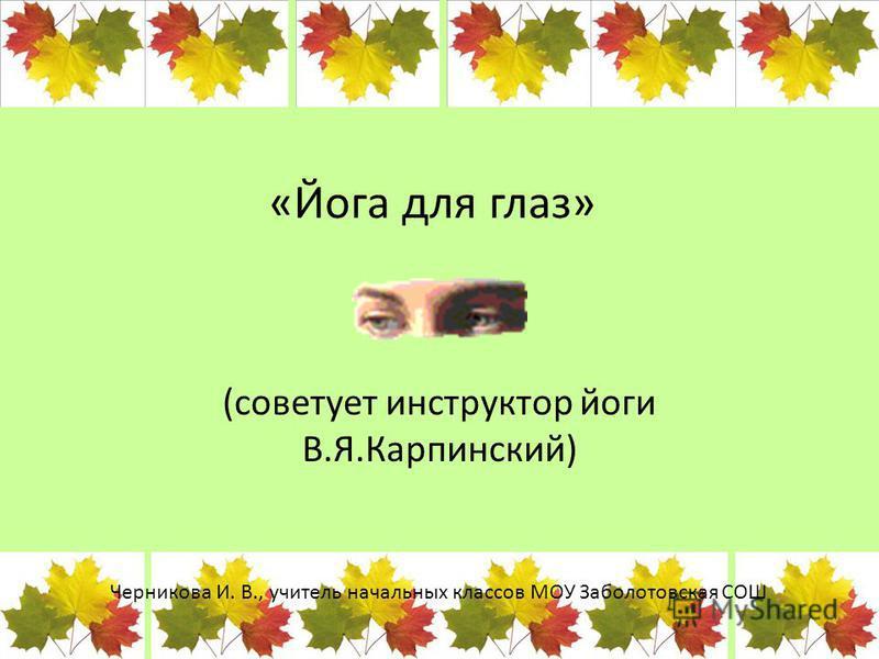 «Йога для глаз» (советует инструктор йоги В.Я.Карпинский) Черникова И. В., учитель начальных классов МОУ Заболотовская СОШ