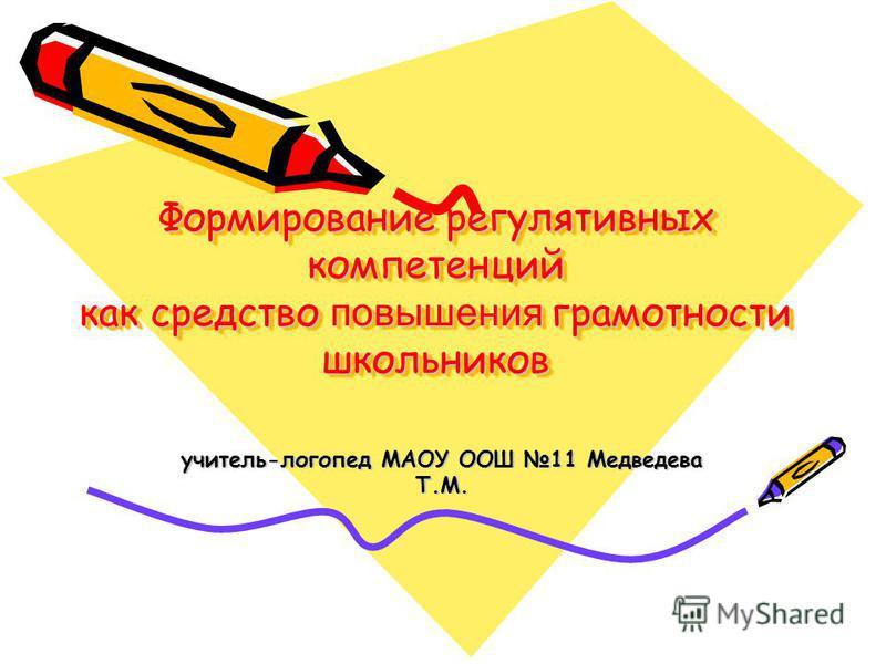 Формирование регулятивных компетенций как средство повышения грамотности школьников Формирование регулятивных компетенций как средство повышения грамотности школьников учитель-логопед МАОУ ООШ 11 Медведева Т.М.