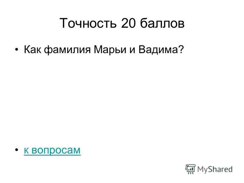 Точность 20 баллов Как фамилия Марьи и Вадима? к вопросам