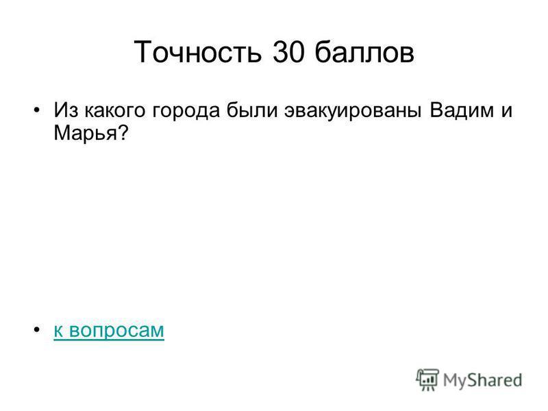 Точность 30 баллов Из какого города были эвакуированы Вадим и Марья? к вопросам