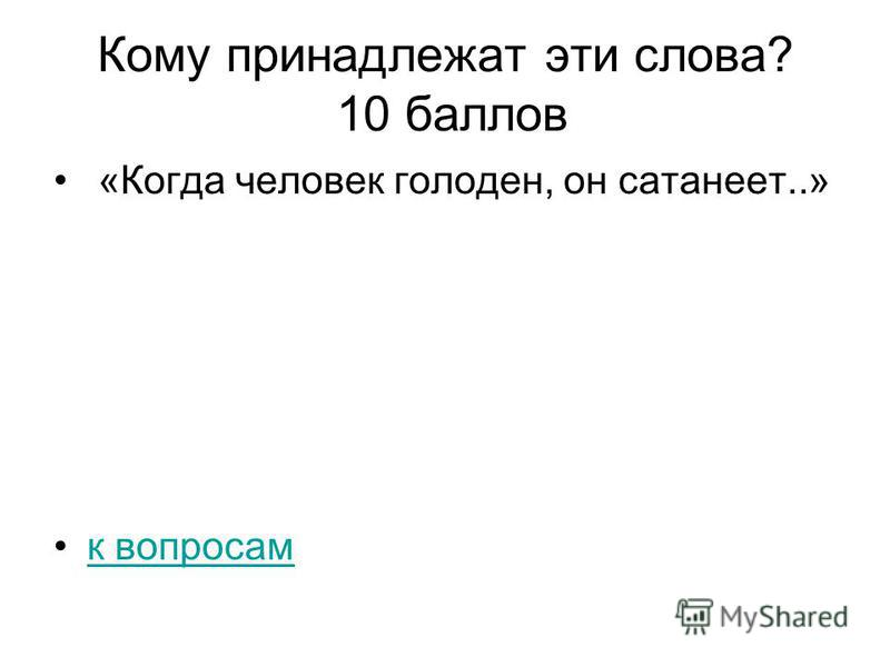 Кому принадлежат эти слова? 10 баллов «Когда человек голоден, он сатанеет..» к вопросам