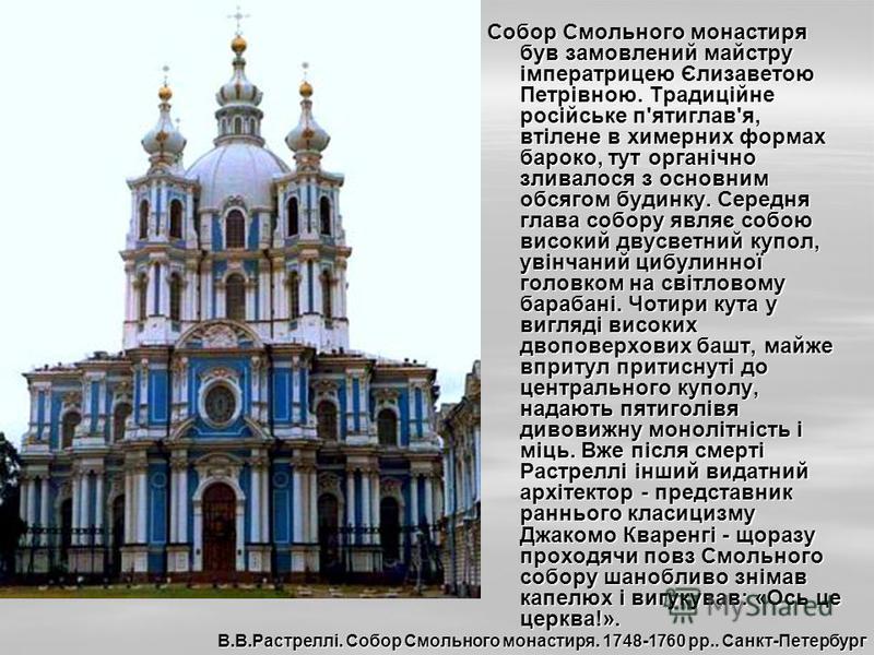 Собор Смольного монастиря був замовлений майстру імператрицею Єлизаветою Петрівною. Традиційне російське п'ятиглав'я, втілене в химерних формах бароко, тут органічно зливалося з основним обсягом будинку. Середня глава собору являє собою високий двусв