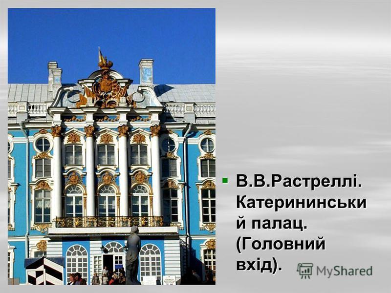 В.В.Растреллі. Катерининськи й палац. (Головний вхід). В.В.Растреллі. Катерининськи й палац. (Головний вхід).