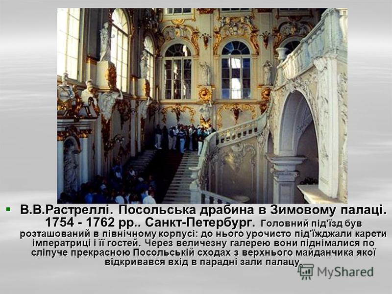 В.В.Растреллі. Посольська драбина в Зимовому палаці. 1754 - 1762 рр.. Санкт-Петербург. Головний під'їзд був розташований в північному корпусі: до нього урочисто під'їжджали карети імператриці і її гостей. Через величезну галерею вони піднімалися по с