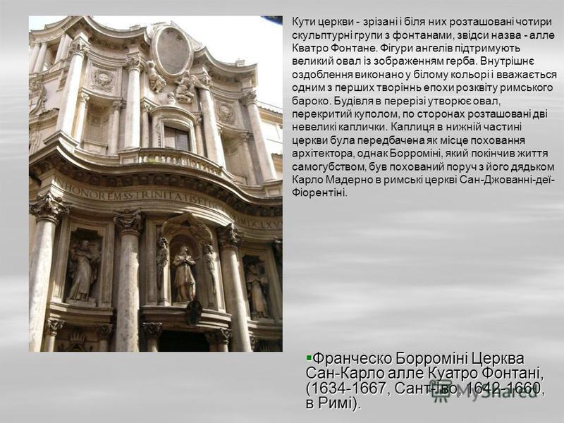 Кути церкви - зрізані і біля них розташовані чотири скульптурні групи з фонтанами, звідси назва - алле Кватро Фонтане. Фігури ангелів підтримують великий овал із зображенням герба. Внутрішнє оздоблення виконано у білому кольорі і вважається одним з п