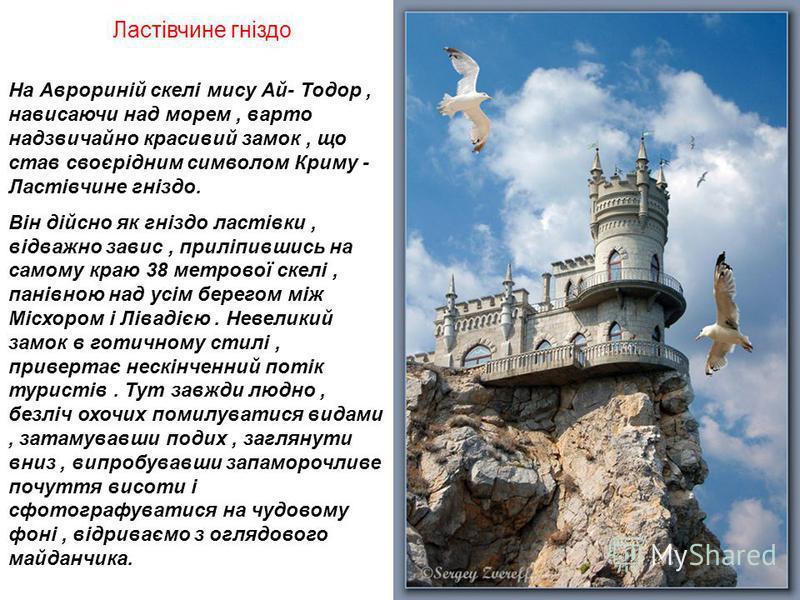 Ластівчине гніздо На Аврориній скелі мису Ай- Тодор, нависаючи над морем, варто надзвичайно красивий замок, що став своєрідним символом Криму - Ластівчине гніздо. Він дійсно як гніздо ластівки, відважно завис, приліпившись на самому краю 38 метрової