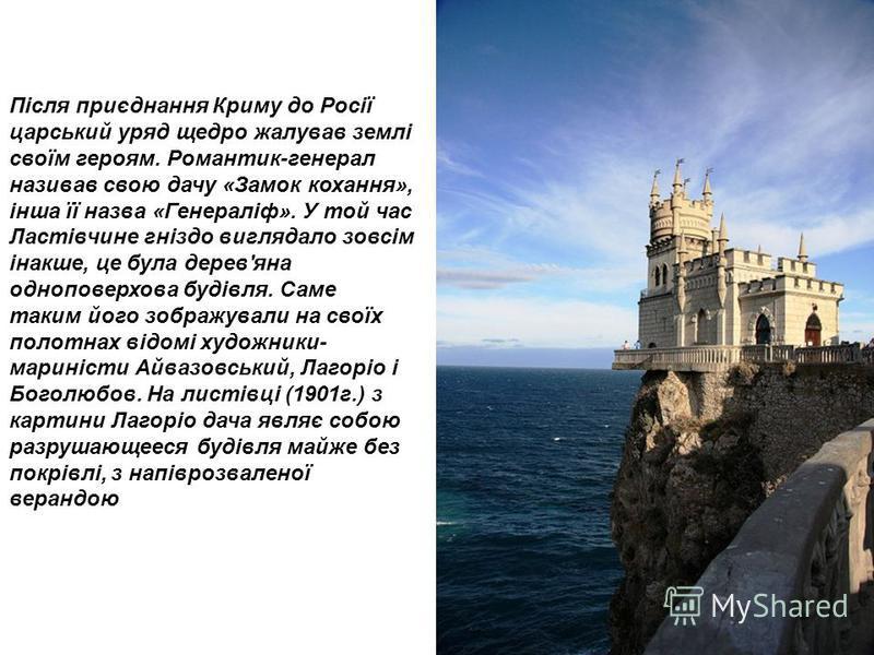 Після приєднання Криму до Росії царський уряд щедро жалував землі своїм героям. Романтик-генерал називав свою дачу «Замок кохання», інша її назва «Генераліф». У той час Ластівчине гніздо виглядало зовсім інакше, це була дерев'яна одноповерхова будівл
