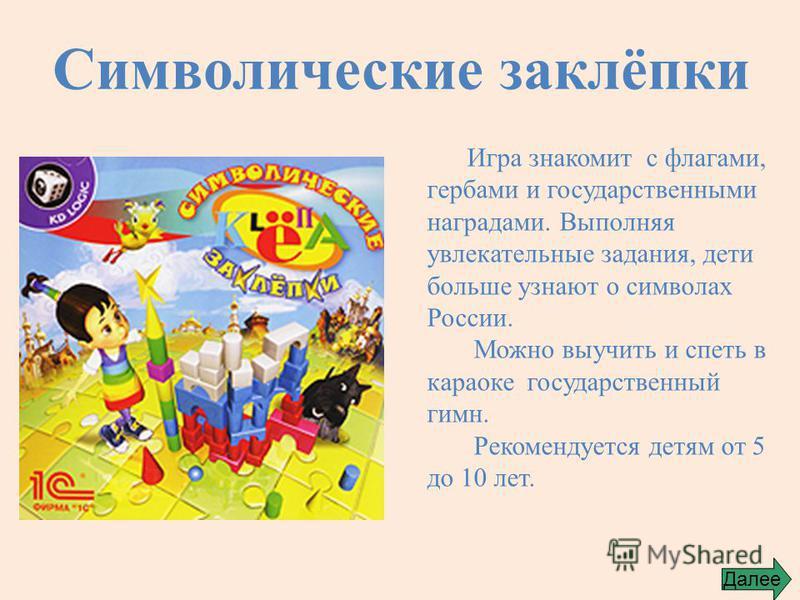 Символические заклёпки Игра знакомит с флагами, гербами и государственными наградами. Выполняя увлекательные задания, дети больше узнают о символах России. Можно выучить и спеть в караоке государственный гимн. Рекомендуется детям от 5 до 10 лет. Дале
