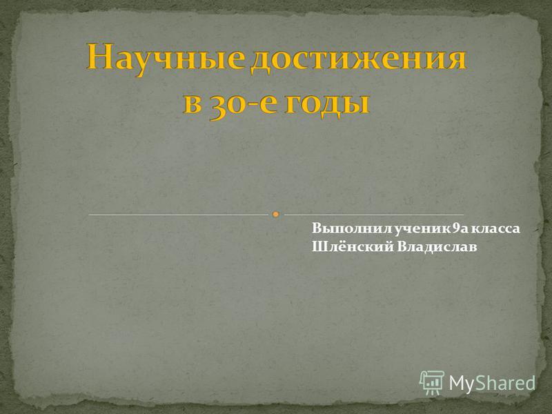 Выполнил ученик 9 а класса Шлёнский Владислав
