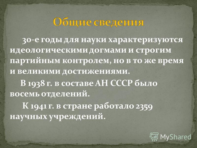 30-е годы для науки характеризуются идеологическими догмами и строгим партийным контролем, но в то же время и великими достижениями. В 1938 г. в составе АН СССР было восемь отделений. К 1941 г. в стране работало 2359 научных учреждений.