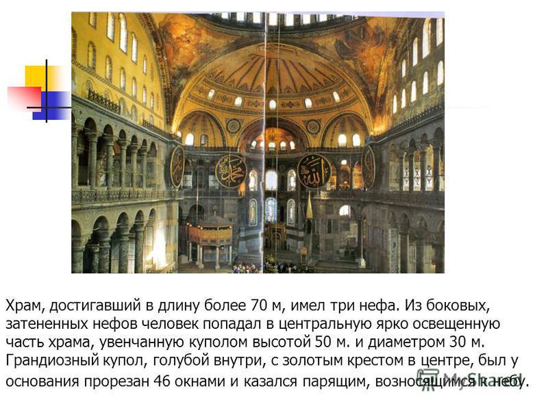 Храм, достигавший в длину более 70 м, имел три нефа. Из боковых, затененных нефов человек попадал в центральную ярко освещенную часть храма, увенчанную куполом высотой 50 м. и диаметром 30 м. Грандиозный купол, голубой внутри, с золотым крестом в цен
