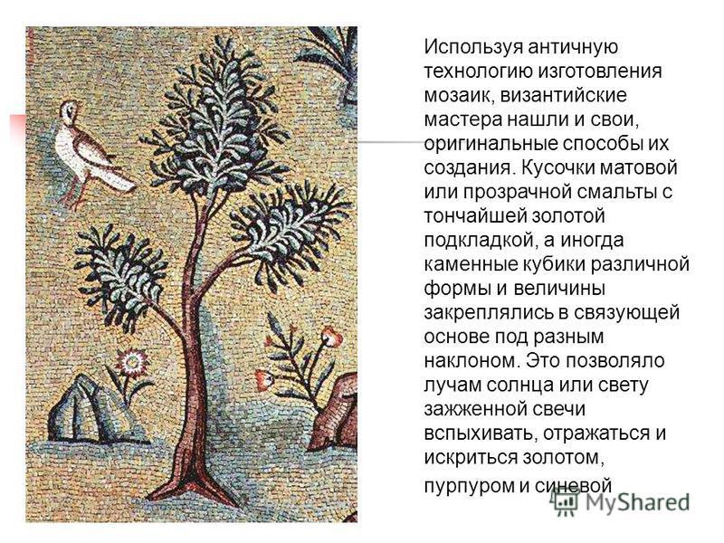 Используя античную технологию изготовления мозаик, византийские мастера нашли и свои, оригинальные способы их создания. Кусочки матовой или прозрачной смальты с тончайшей золотой подкладкой, а иногда каменные кубики различной формы и величины закрепл