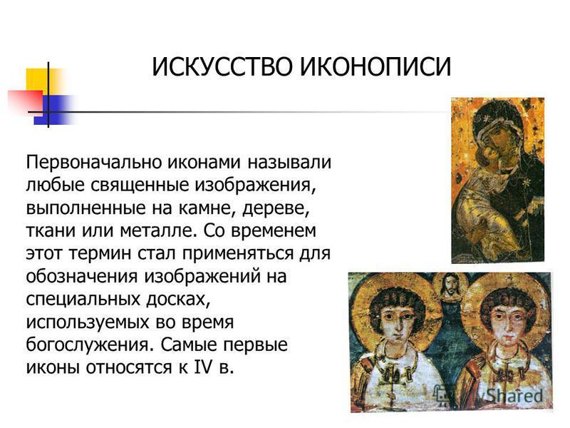 Первоначально иконами называли любые священные изображения, выполненные на камне, дереве, ткани или металле. Со временем этот термин стал применяться для обозначения изображений на специальных досках, используемых во время богослужения. Самые первые