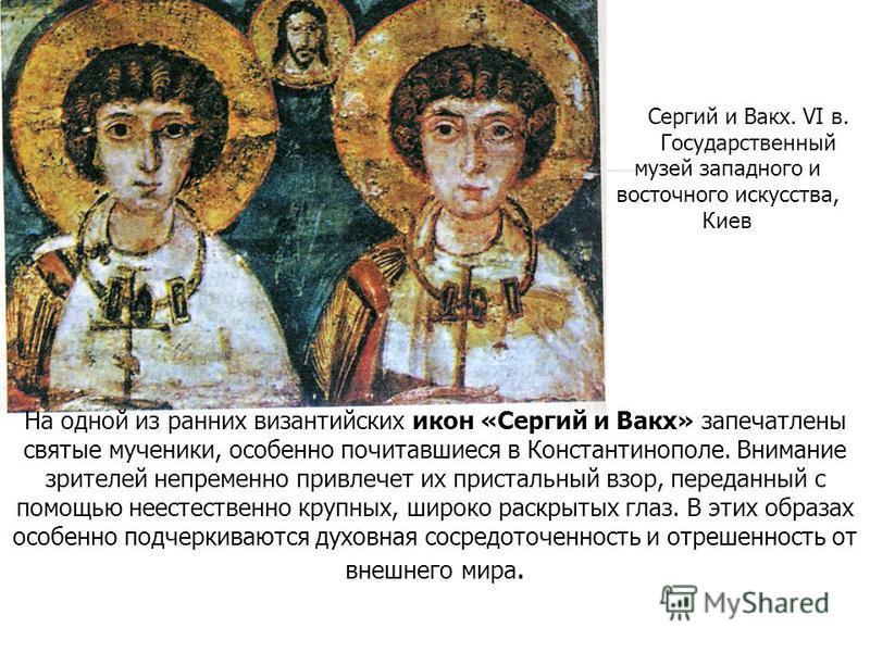 Сергий и Вакх. VI в. Государственный музей западного и восточного искусства, Киев На одной из ранних византийских икон «Сергий и Вакх» запечатлены святые мученики, особенно почитавшиеся в Константинополе. Внимание зрителей непременно привлечет их при