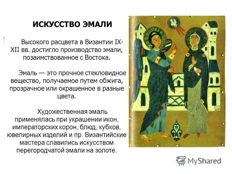 ИСКУССТВО ЭМАЛИ Высокого расцвета в Византии IХ- ХII вв. достигло производство эмали, позаимствованное с Востока. Эмаль это прочное стекловидное вещество, получаемое путем обжига, прозрачное или окрашенное в разные цвета. Художественная эмаль применя