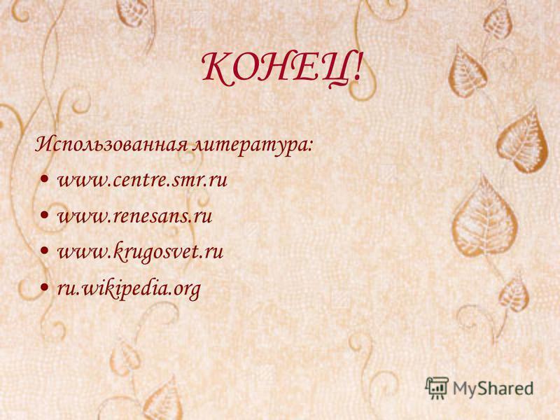 КОНЕЦ! Использованная литература: www.centre.smr.ru www.renesans.ru www.krugosvet.ru ru.wikipedia.org