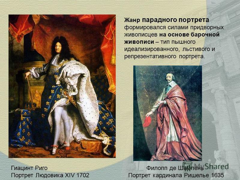 Филопп де Шампень Портрет кардинала Ришелье 1635 Гиацинт Риго Портрет Людовика ХIV 1702 Жанр парадного портрета формировался силами придворных живописцев на основе барочной живописи – тип пышного идеализированного, льстивого и репрезентативного портр