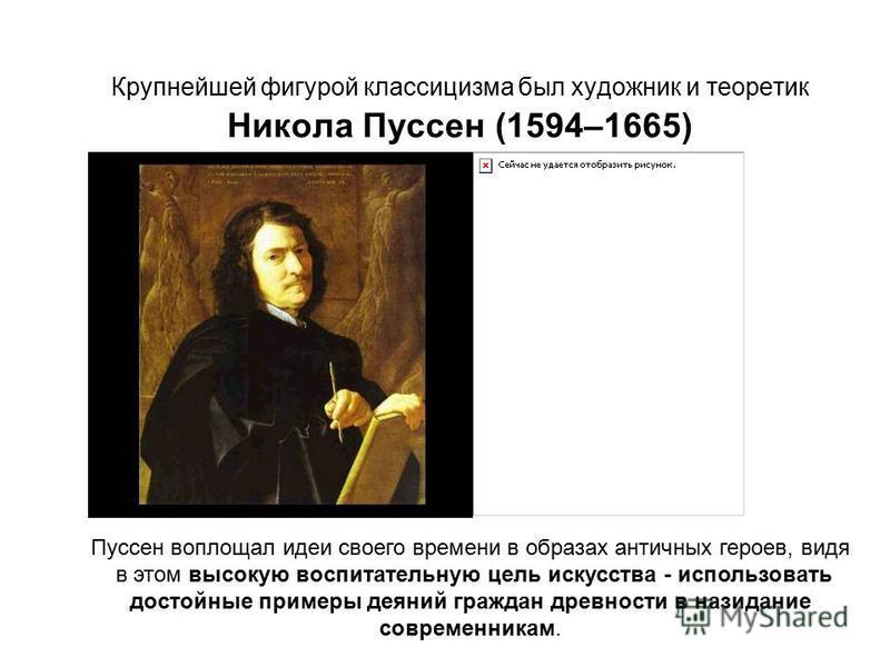 Крупнейшей фигурой классицизма был художник и теоретик Никола Пуссен (1594–1665) Пуссен воплощал идеи своего времени в образах античных героев, видя в этом высокую воспитательную цель искусства - использовать достойные примеры деяний граждан древност