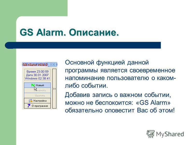 GS Alarm. Описание. Основной функцией данной программы является своевременное напоминание пользователю о каком- либо событии. Добавив запись о важном событии, можно не беспокоится: «GS Alarm» обязательно оповестит Вас об этом!