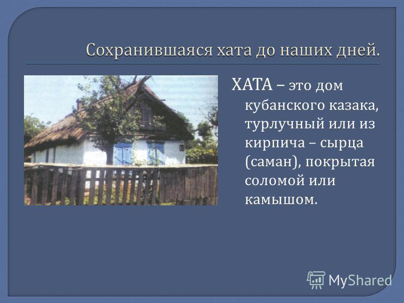 ХАТА – это дом кубанского казака, турлучный или из кирпича – сырца ( саман ), покрытая соломой или камышом.