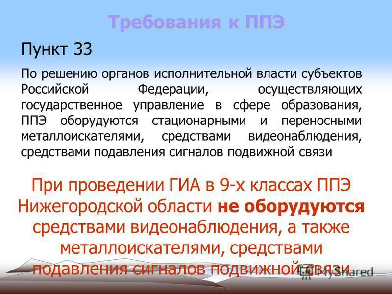 Требования к ППЭ Пункт 33 По решению органов исполнительной власти субъектов Российской Федерации, осуществляющих государственное управление в сфере образования, ППЭ оборудуются стационарными и переносными металлоискателями, средствами видеонаблюдени