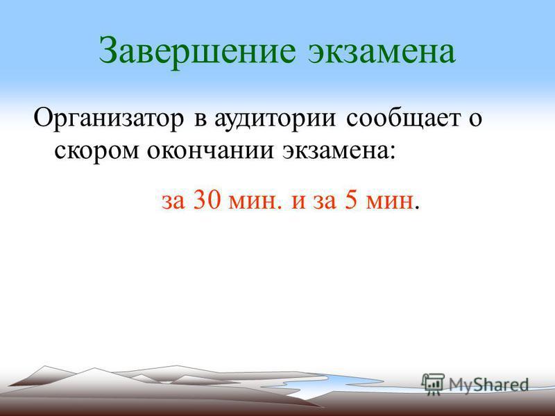 Завершение экзамена Организатор в аудитории сообщает о скором окончании экзамена: за 30 мин. и за 5 мин.