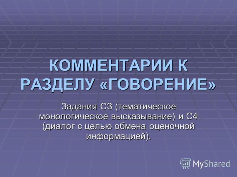 КОММЕНТАРИИ К РАЗДЕЛУ «ГОВОРЕНИЕ» Задания СЗ (тематическое монологическое высказывание) и С4 (диалог с целью обмена оценочной информацией).