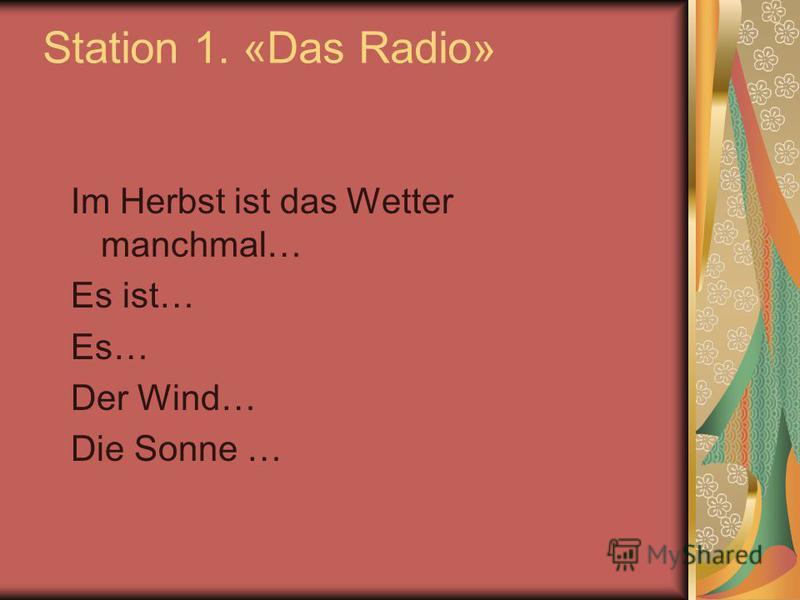 Station 1. «Das Radio» Im Herbst ist das Wetter manchmal… Es ist… Es… Der Wind… Die Sonne …