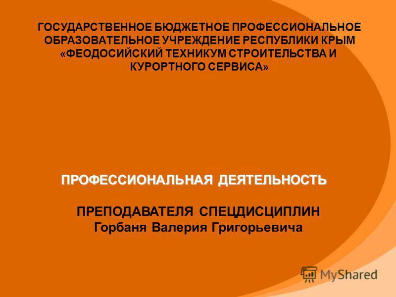 ГОСУДАРСТВЕННОЕ БЮДЖЕТНОЕ ПРОФЕССИОНАЛЬНОЕ ОБРАЗОВАТЕЛЬНОЕ УЧРЕЖДЕНИЕ РЕСПУБЛИКИ КРЫМ «ФЕОДОСИЙСКИЙ ТЕХНИКУМ СТРОИТЕЛЬСТВА И КУРОРТНОГО СЕРВИСА» ПРОФЕССИОНАЛЬНАЯ ДЕЯТЕЛЬНОСТЬ ПРЕПОДАВАТЕЛЯ СПЕЦДИСЦИПЛИН Горбаня Валерия Григорьевича