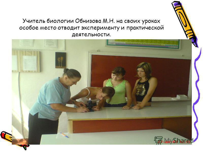Учитель биологии Обнизова М.Н. на своих уроках особое место отводит эксперименту и практической деятельности.
