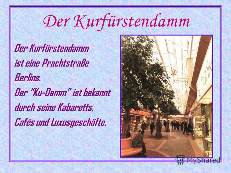 Der Kurfürstendamm ist eine Prachtstraße Berlins. Der Ku-Damm ist bekannt durch seine Kabaretts, Cafés und Luxusgeschäfte.