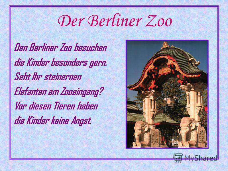 Der Berliner Zoo Den Berliner Zoo besuchen die Kinder besonders gern. Seht Ihr steinernen Elefanten am Zooeingang? Vor diesen Tieren haben die Kinder keine Angst.
