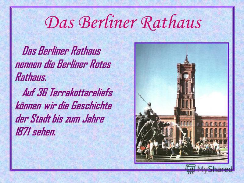 Das Berliner Rathaus Das Berliner Rathaus nennen die Berliner Rotes Rathaus. Auf 36 Terrakottareliefs können wir die Geschichte der Stadt bis zum Jahre 1871 sehen.