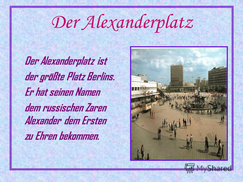 Der Alexanderplatz Der Alexanderplatz ist der größte Platz Berlins. Er hat seinen Namen dem russischen Zaren Alexander dem Ersten zu Ehren bekommen.