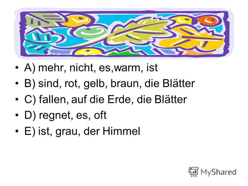 Bilde Sätze. A) mehr, nicht, es,warm, ist B) sind, rot, gelb, braun, die Blätter C) fallen, auf die Erde, die Blätter D) regnet, es, oft E) ist, grau, der Himmel