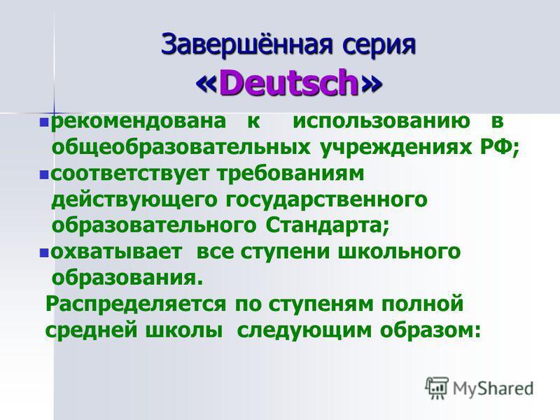 Завершённая серия «Deutsch» рекомендована к использованию в общеобразовательных учреждениях РФ; соответствует требованиям действующего государственного образовательного Стандарта; охватывает все ступени школьного образования. Распределяется по ступен