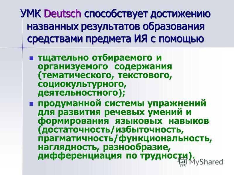 УМК Deutsch способствует достижению названных результатов образования средствами предмета ИЯ с помощью тщательно отбираемого и организуемого содержания (тематического, текстового, социокультурного, деятельностного); продуманной системы упражнений для