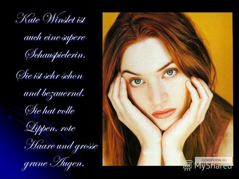 Kate Winslet ist auch eine supere Schauspielerin. Sie ist sehr schon und bezauernd. Sie hat volle Lippen, rote Haare und grosse grune Augen.